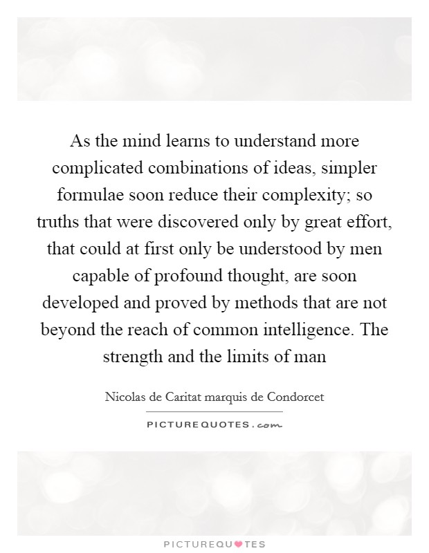 As the mind learns to understand more complicated combinations of ideas, simpler formulae soon reduce their complexity; so truths that were discovered only by great effort, that could at first only be understood by men capable of profound thought, are soon developed and proved by methods that are not beyond the reach of common intelligence. The strength and the limits of man Picture Quote #1