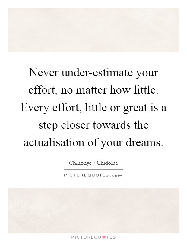 Never under-estimate your effort, no matter how little. Every effort, little or great is a step closer towards the actualisation of your dreams Picture Quote #1