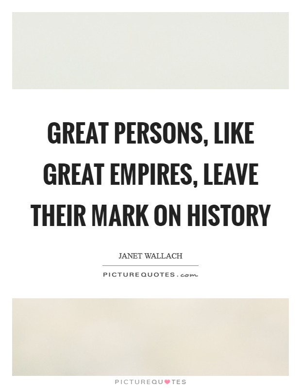 Great persons, like great empires, leave their mark on history Picture Quote #1