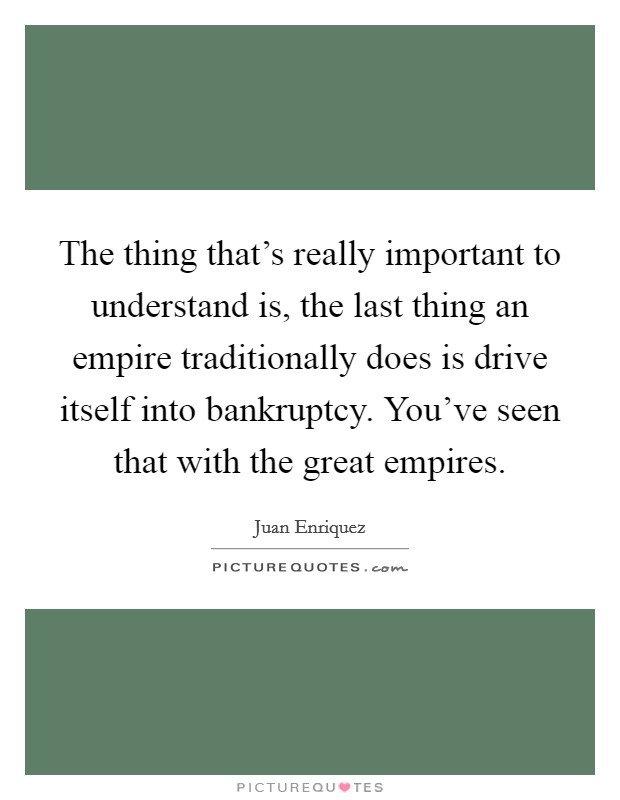 The thing that's really important to understand is, the last thing an empire traditionally does is drive itself into bankruptcy. You've seen that with the great empires Picture Quote #1