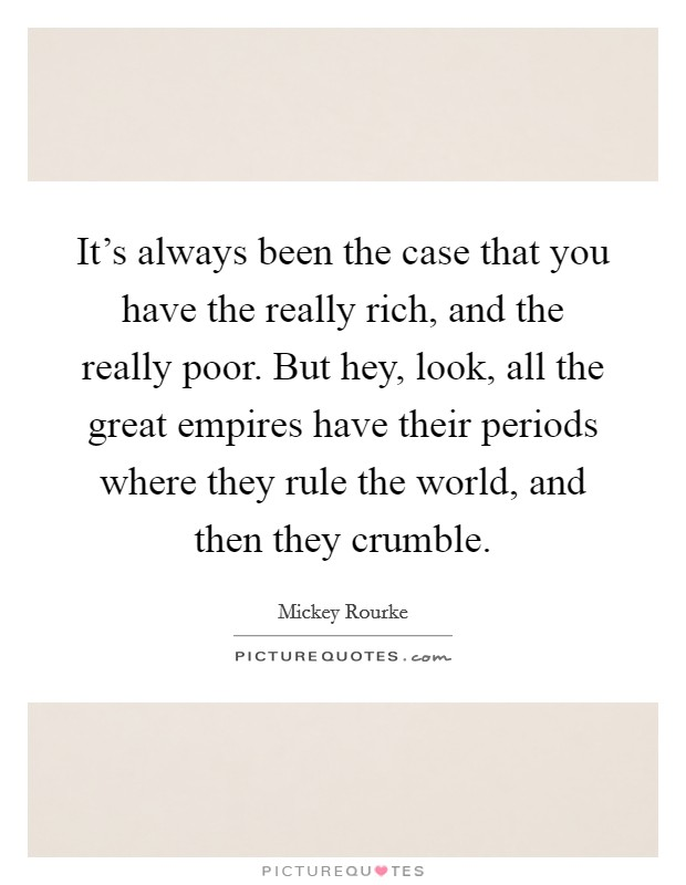 It's always been the case that you have the really rich, and the really poor. But hey, look, all the great empires have their periods where they rule the world, and then they crumble Picture Quote #1