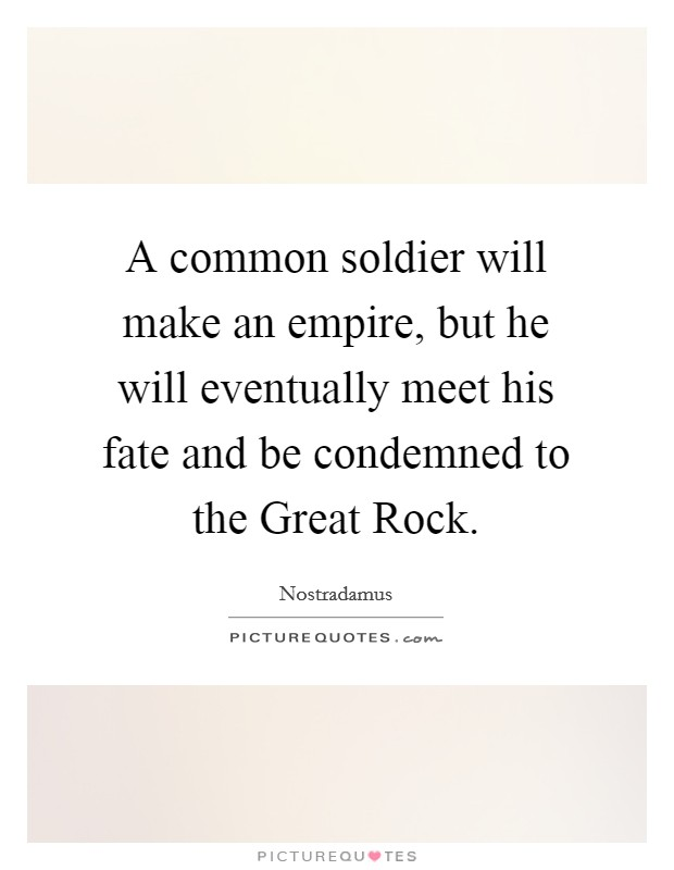 A common soldier will make an empire, but he will eventually meet his fate and be condemned to the Great Rock Picture Quote #1