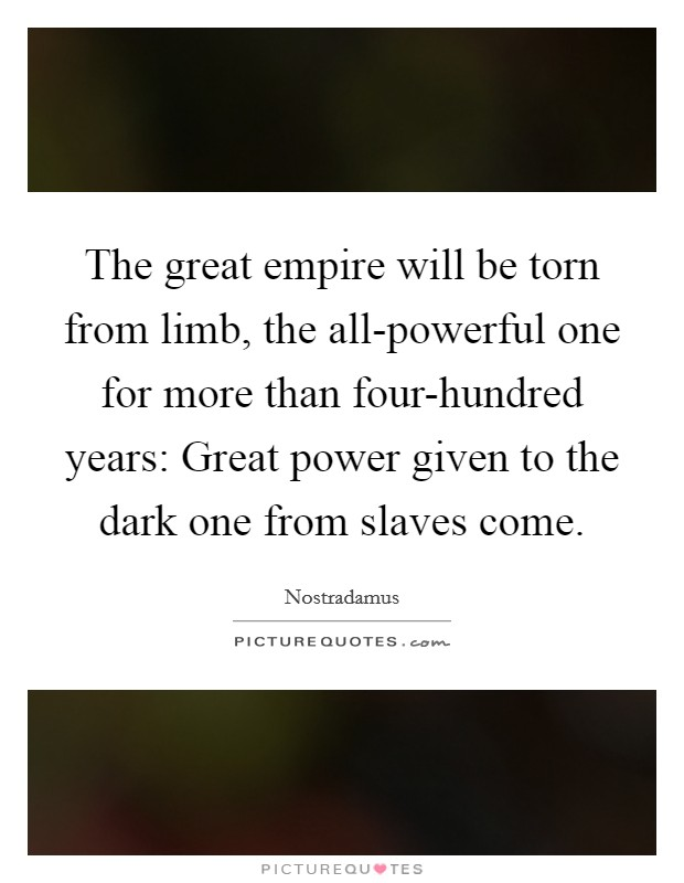 The great empire will be torn from limb, the all-powerful one for more than four-hundred years: Great power given to the dark one from slaves come Picture Quote #1