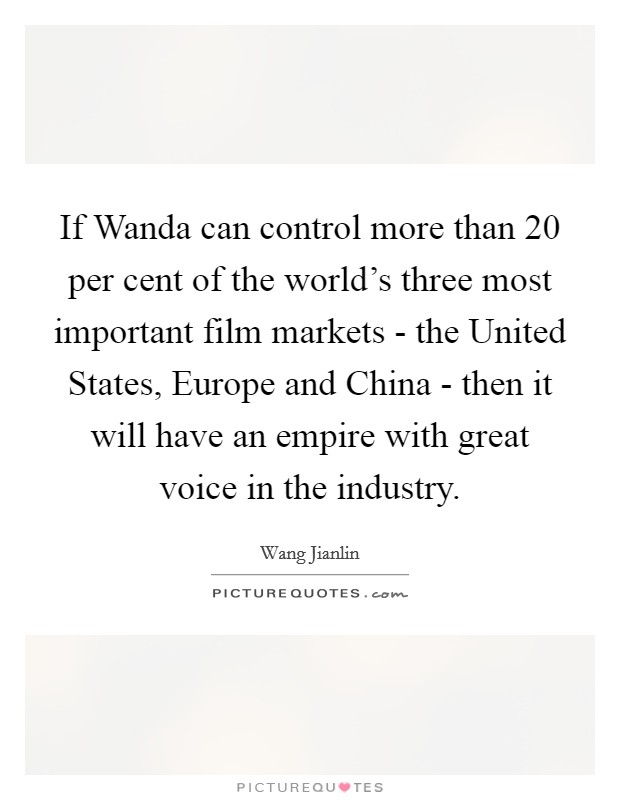 If Wanda can control more than 20 per cent of the world's three most important film markets - the United States, Europe and China - then it will have an empire with great voice in the industry Picture Quote #1