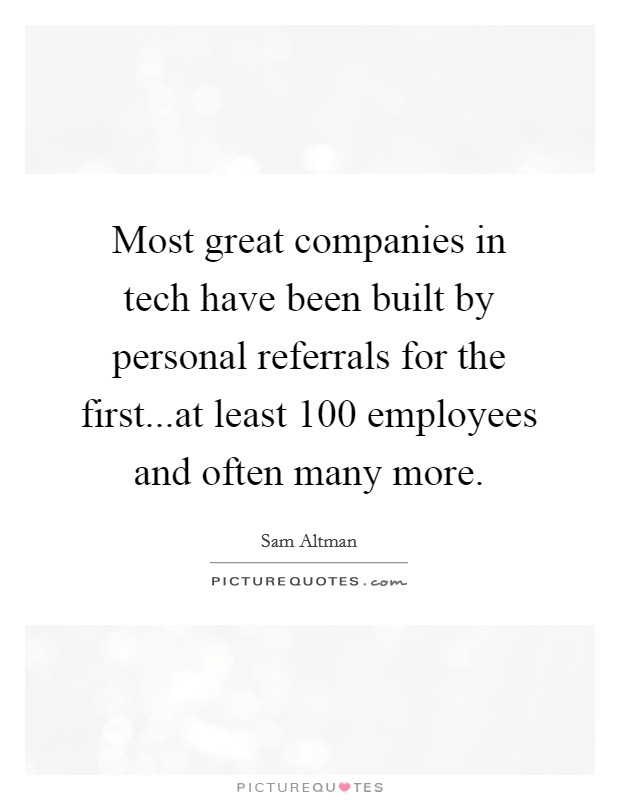 Most great companies in tech have been built by personal referrals for the first...at least 100 employees and often many more Picture Quote #1