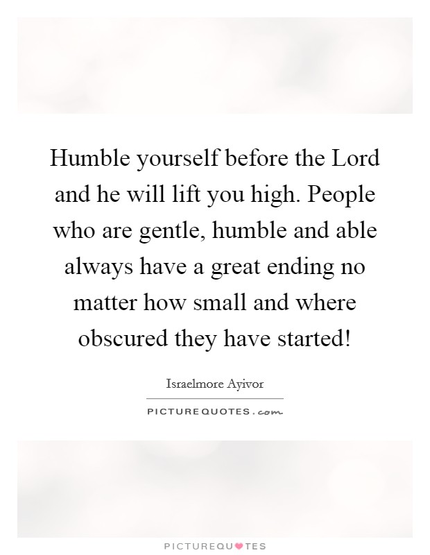 Humble yourself before the Lord and he will lift you high. People who are gentle, humble and able always have a great ending no matter how small and where obscured they have started! Picture Quote #1