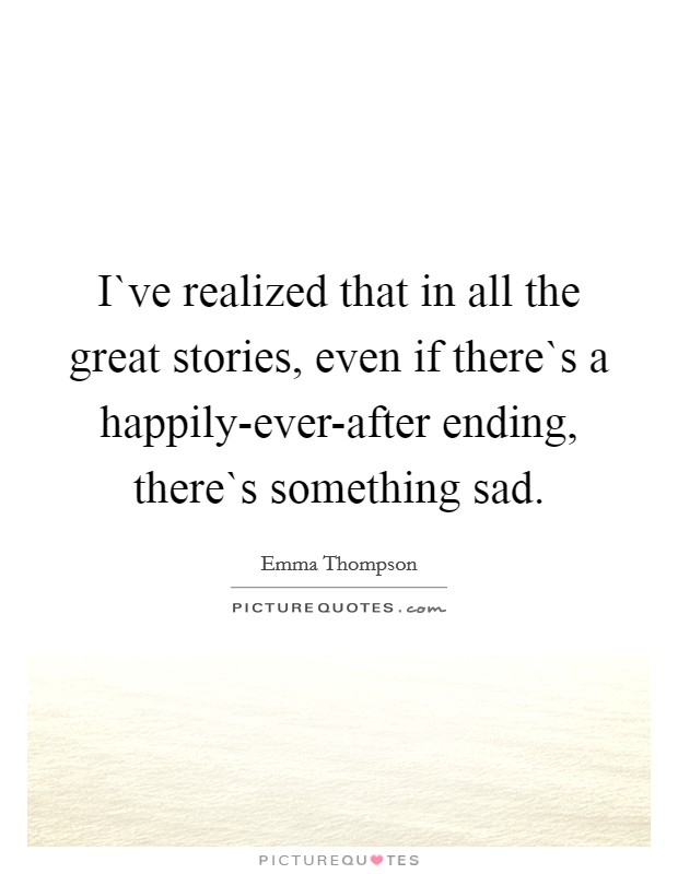 I`ve realized that in all the great stories, even if there`s a happily-ever-after ending, there`s something sad Picture Quote #1