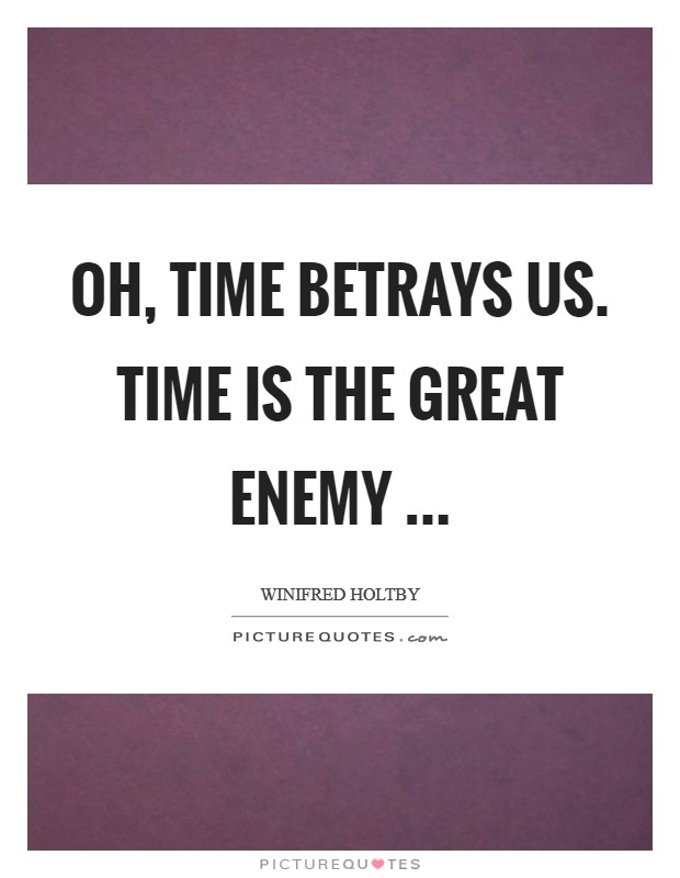 Oh, time betrays us. Time is the great enemy  Picture Quote #1