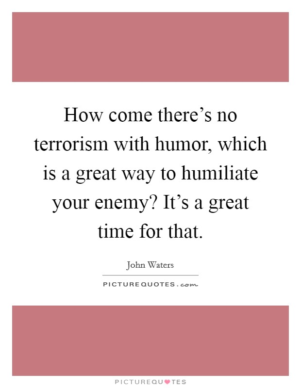 How come there's no terrorism with humor, which is a great way to humiliate your enemy? It's a great time for that Picture Quote #1