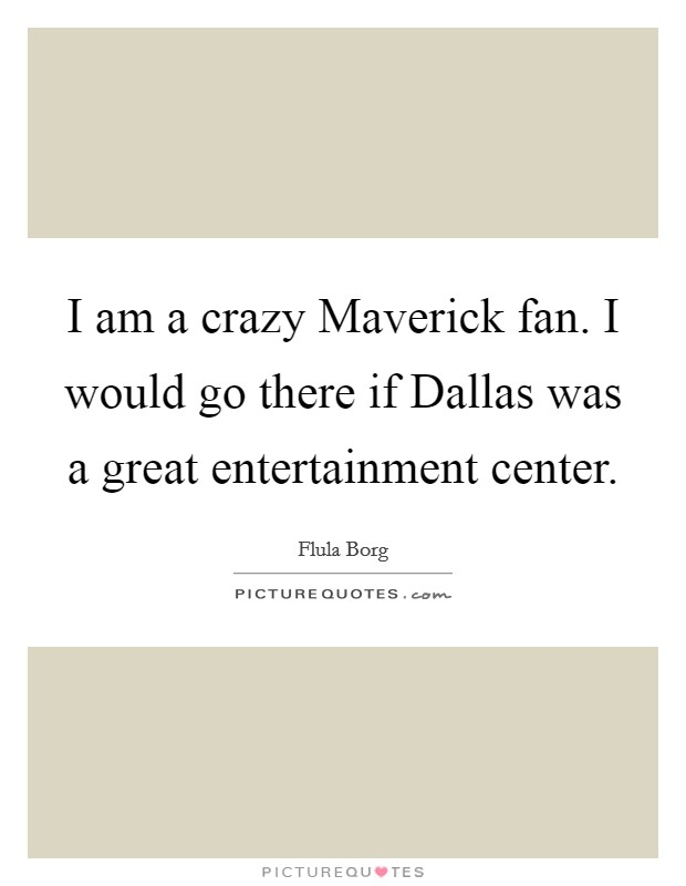 I am a crazy Maverick fan. I would go there if Dallas was a great entertainment center Picture Quote #1