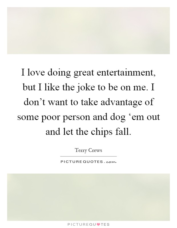I love doing great entertainment, but I like the joke to be on me. I don't want to take advantage of some poor person and dog 'em out and let the chips fall Picture Quote #1