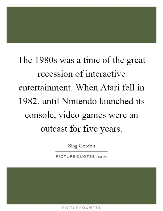 The 1980s was a time of the great recession of interactive entertainment. When Atari fell in 1982, until Nintendo launched its console, video games were an outcast for five years Picture Quote #1