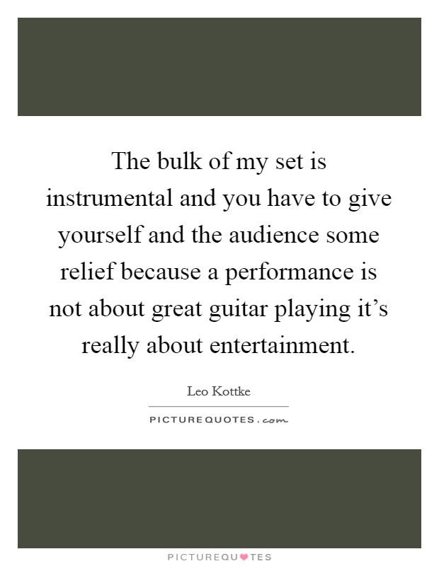 The bulk of my set is instrumental and you have to give yourself and the audience some relief because a performance is not about great guitar playing it's really about entertainment Picture Quote #1