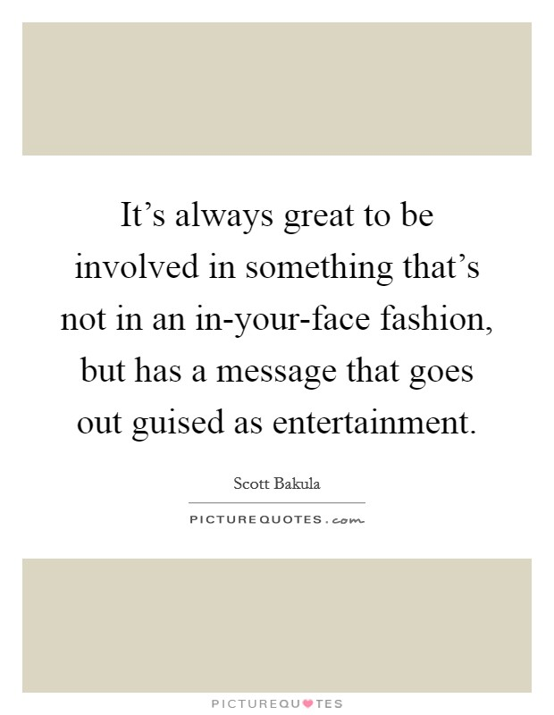 It's always great to be involved in something that's not in an in-your-face fashion, but has a message that goes out guised as entertainment Picture Quote #1