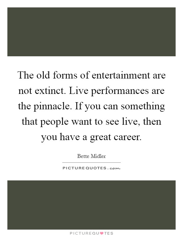 The old forms of entertainment are not extinct. Live performances are the pinnacle. If you can something that people want to see live, then you have a great career Picture Quote #1