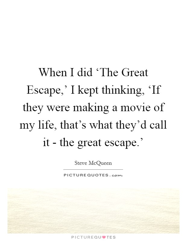 When I did 'The Great Escape,' I kept thinking, 'If they were making a movie of my life, that's what they'd call it - the great escape.' Picture Quote #1