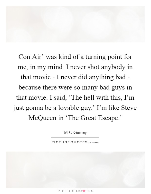 Con Air' was kind of a turning point for me, in my mind. I never shot anybody in that movie - I never did anything bad - because there were so many bad guys in that movie. I said, 'The hell with this, I'm just gonna be a lovable guy.' I'm like Steve McQueen in 'The Great Escape.' Picture Quote #1