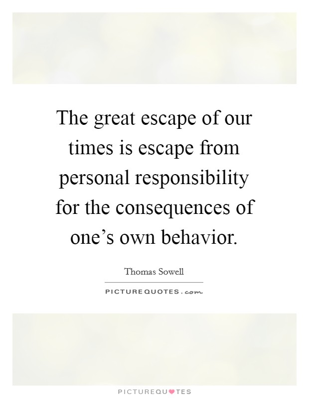 The great escape of our times is escape from personal responsibility for the consequences of one's own behavior Picture Quote #1