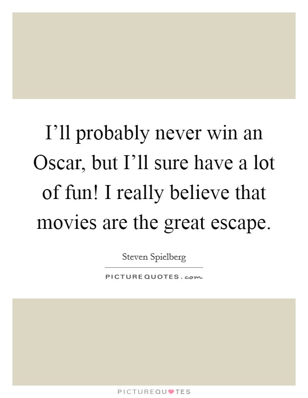 I'll probably never win an Oscar, but I'll sure have a lot of fun! I really believe that movies are the great escape Picture Quote #1
