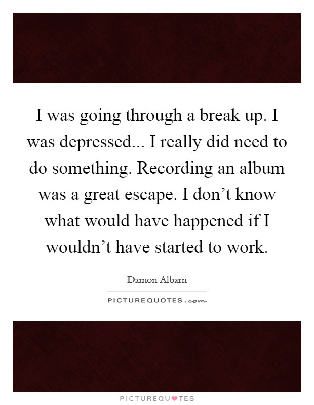 I was going through a break up. I was depressed... I really did need to do something. Recording an album was a great escape. I don't know what would have happened if I wouldn't have started to work Picture Quote #1