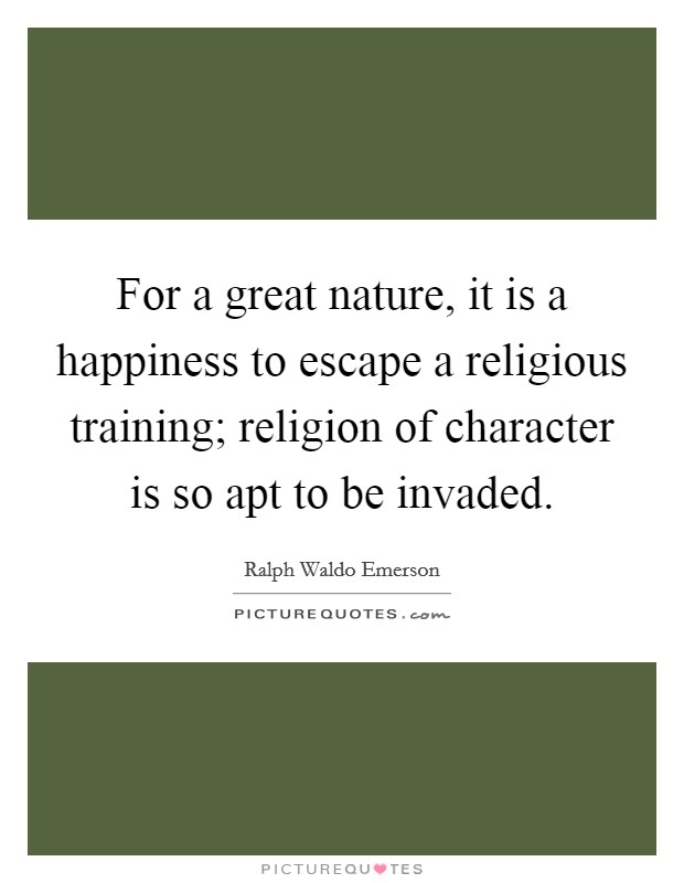 For a great nature, it is a happiness to escape a religious training; religion of character is so apt to be invaded Picture Quote #1