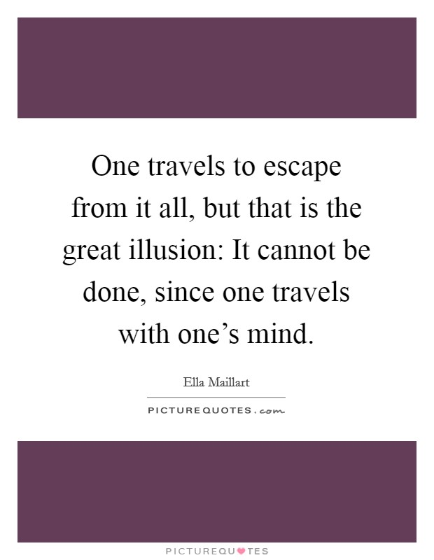 One travels to escape from it all, but that is the great illusion: It cannot be done, since one travels with one's mind Picture Quote #1