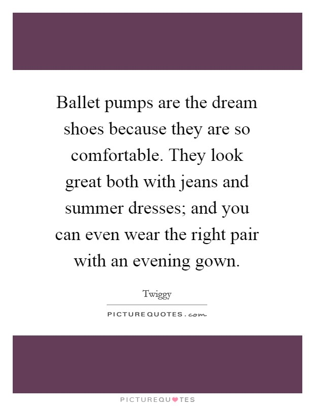 Ballet pumps are the dream shoes because they are so comfortable. They look great both with jeans and summer dresses; and you can even wear the right pair with an evening gown Picture Quote #1
