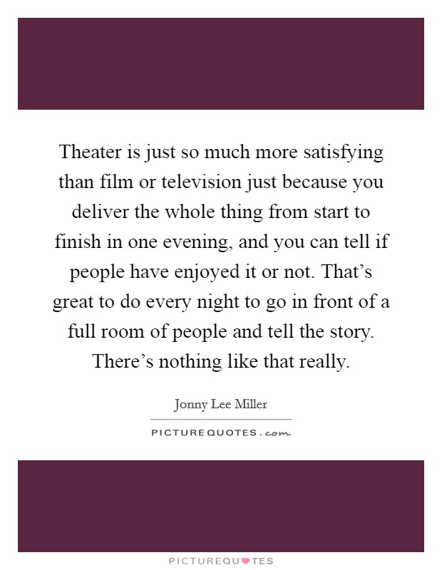 Theater is just so much more satisfying than film or television just because you deliver the whole thing from start to finish in one evening, and you can tell if people have enjoyed it or not. That's great to do every night to go in front of a full room of people and tell the story. There's nothing like that really Picture Quote #1