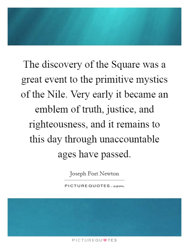 The discovery of the Square was a great event to the primitive mystics of the Nile. Very early it became an emblem of truth, justice, and righteousness, and it remains to this day through unaccountable ages have passed Picture Quote #1