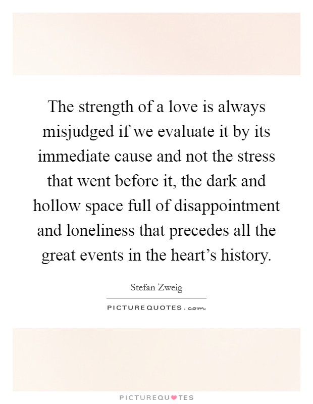The strength of a love is always misjudged if we evaluate it by its immediate cause and not the stress that went before it, the dark and hollow space full of disappointment and loneliness that precedes all the great events in the heart's history Picture Quote #1