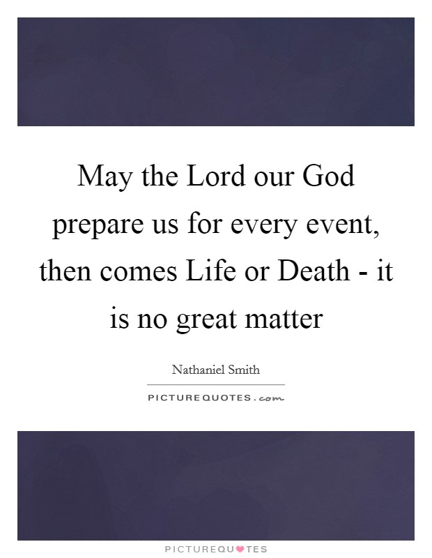 May the Lord our God prepare us for every event, then comes Life or Death - it is no great matter Picture Quote #1