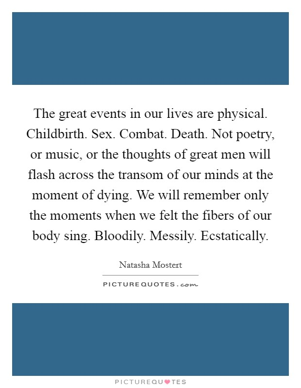 The great events in our lives are physical. Childbirth. Sex. Combat. Death. Not poetry, or music, or the thoughts of great men will flash across the transom of our minds at the moment of dying. We will remember only the moments when we felt the fibers of our body sing. Bloodily. Messily. Ecstatically Picture Quote #1