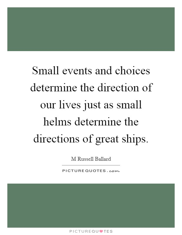 Small events and choices determine the direction of our lives just as small helms determine the directions of great ships Picture Quote #1