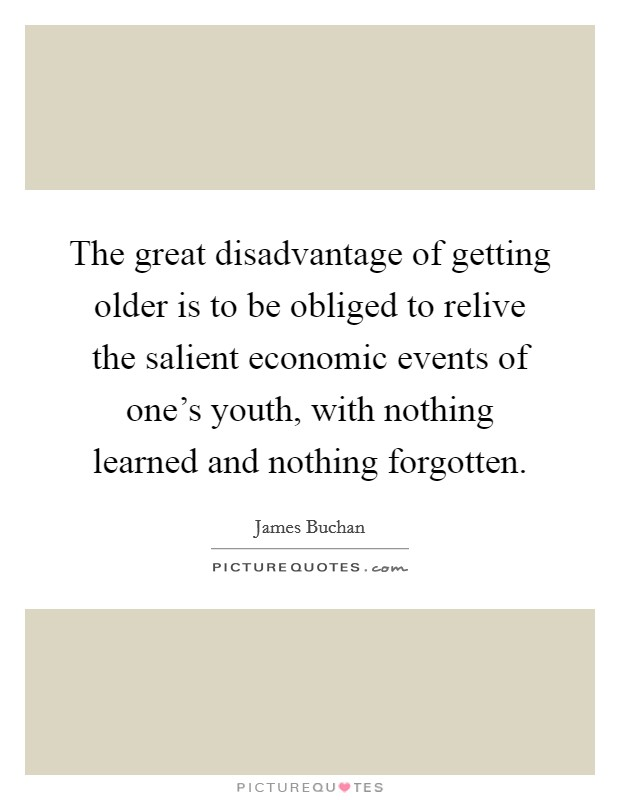 The great disadvantage of getting older is to be obliged to relive the salient economic events of one's youth, with nothing learned and nothing forgotten Picture Quote #1
