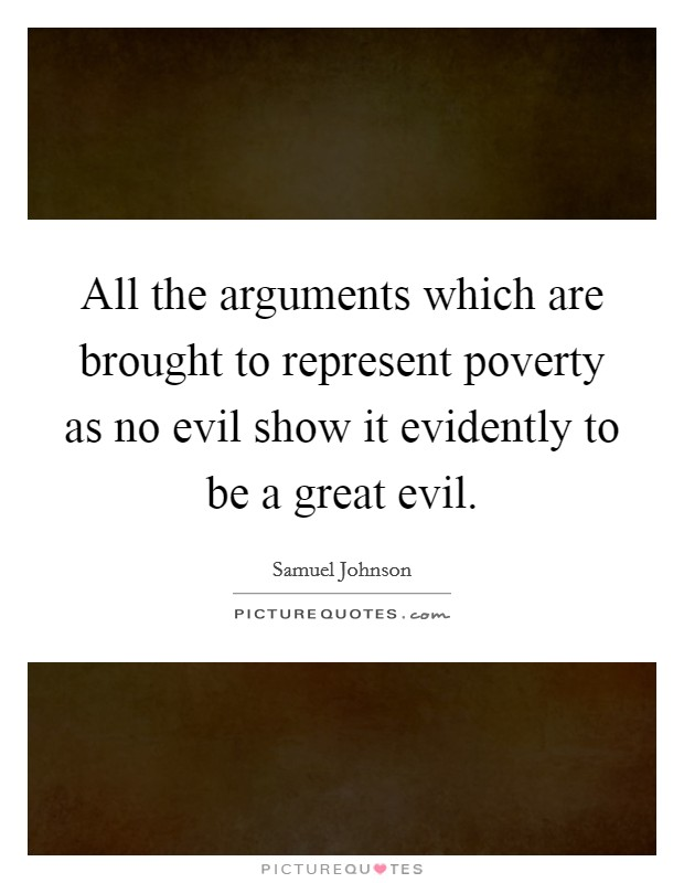 All the arguments which are brought to represent poverty as no evil show it evidently to be a great evil Picture Quote #1
