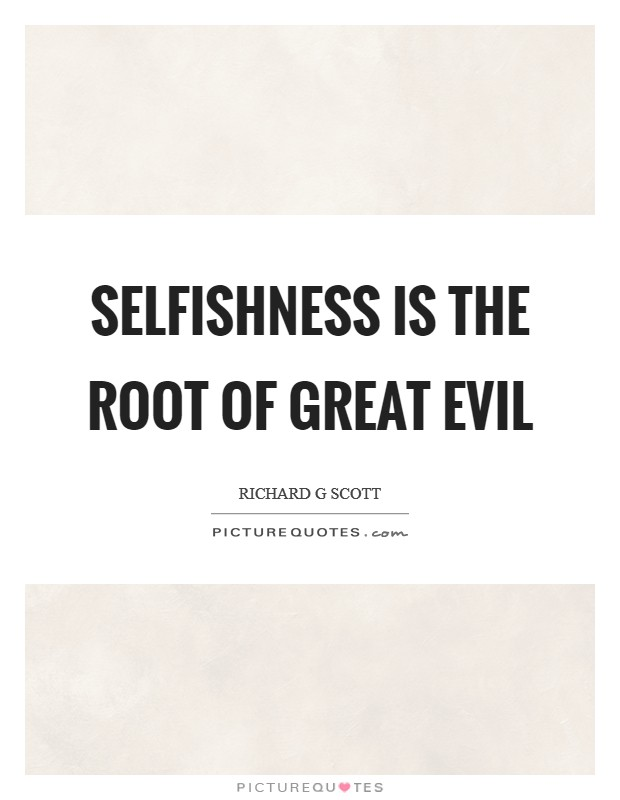 Selfishness is the root of great evil Picture Quote #1