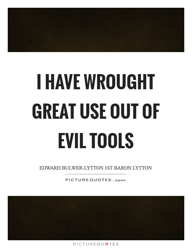 I have wrought great use out of evil tools Picture Quote #1