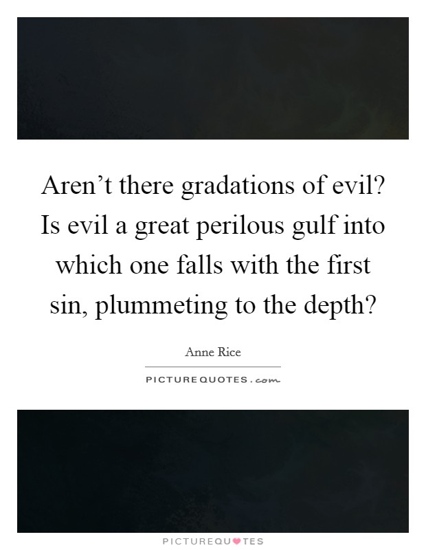 Aren't there gradations of evil? Is evil a great perilous gulf into which one falls with the first sin, plummeting to the depth? Picture Quote #1