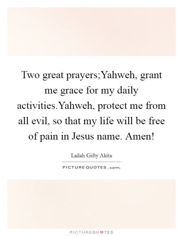 Two great prayers;Yahweh, grant me grace for my daily activities.Yahweh, protect me from all evil, so that my life will be free of pain in Jesus name. Amen! Picture Quote #1