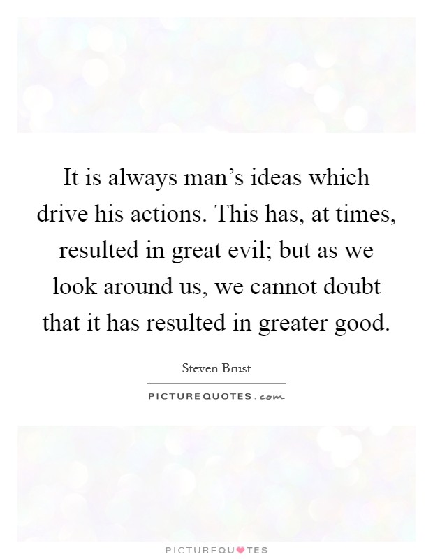 It is always man's ideas which drive his actions. This has, at times, resulted in great evil; but as we look around us, we cannot doubt that it has resulted in greater good. Picture Quote #1