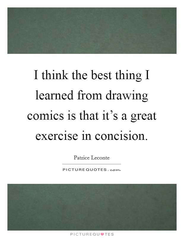 I think the best thing I learned from drawing comics is that it's a great exercise in concision Picture Quote #1
