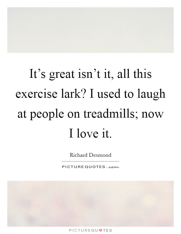 It's great isn't it, all this exercise lark? I used to laugh at people on treadmills; now I love it Picture Quote #1