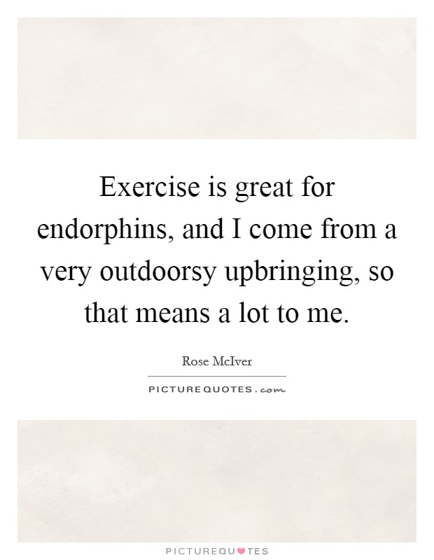Exercise is great for endorphins, and I come from a very outdoorsy upbringing, so that means a lot to me Picture Quote #1