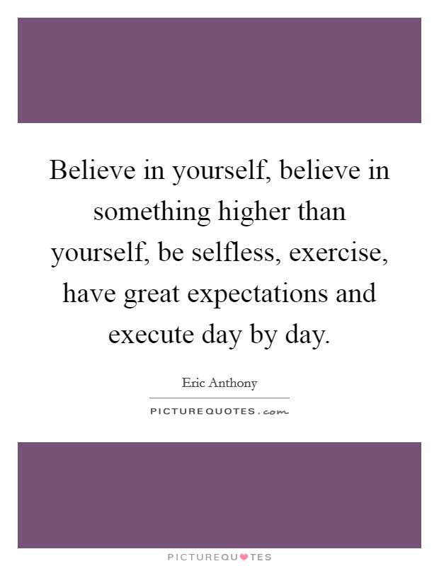 Believe in yourself, believe in something higher than yourself, be selfless, exercise, have great expectations and execute day by day Picture Quote #1
