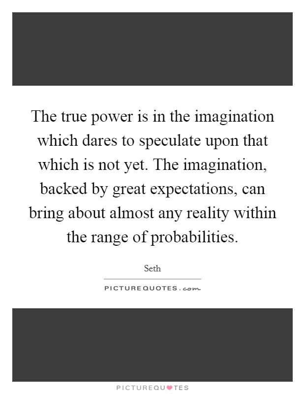 The true power is in the imagination which dares to speculate upon that which is not yet. The imagination, backed by great expectations, can bring about almost any reality within the range of probabilities. Picture Quote #1