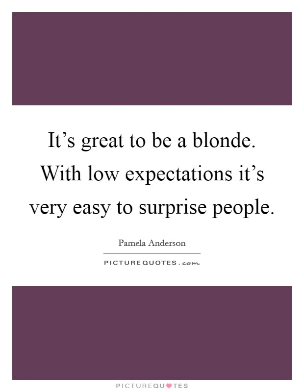 It's great to be a blonde. With low expectations it's very easy to surprise people Picture Quote #1