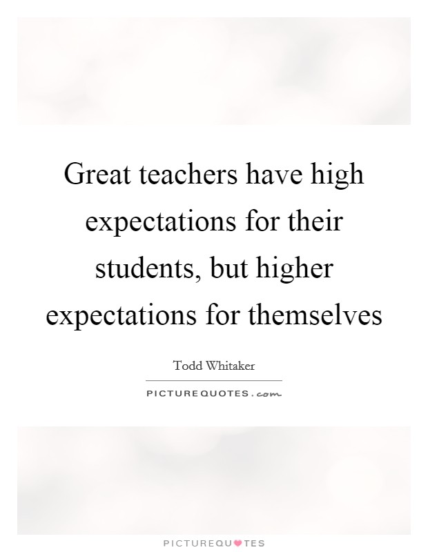 Great teachers have high expectations for their students, but higher expectations for themselves Picture Quote #1