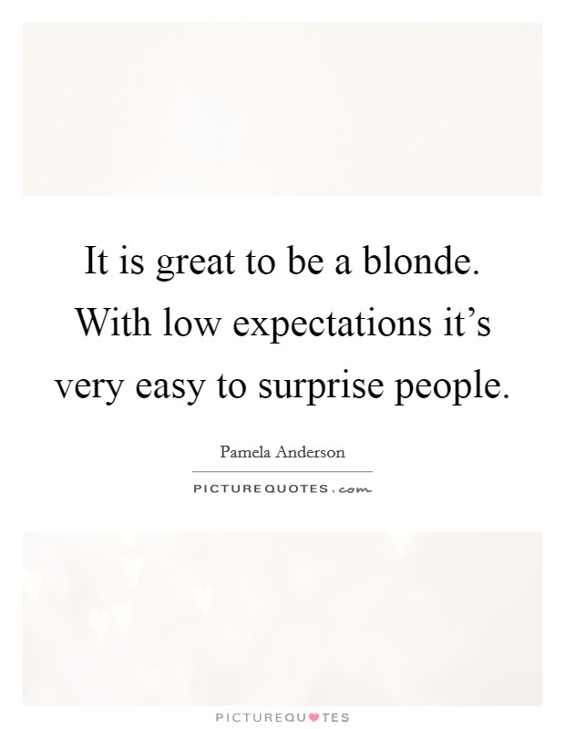 It is great to be a blonde. With low expectations it's very easy to surprise people Picture Quote #1