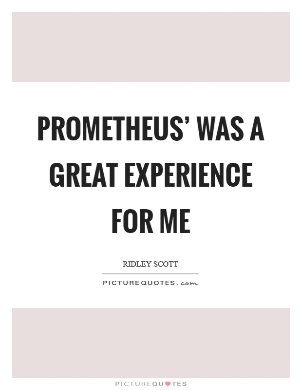 Prometheus' was a great experience for me Picture Quote #1