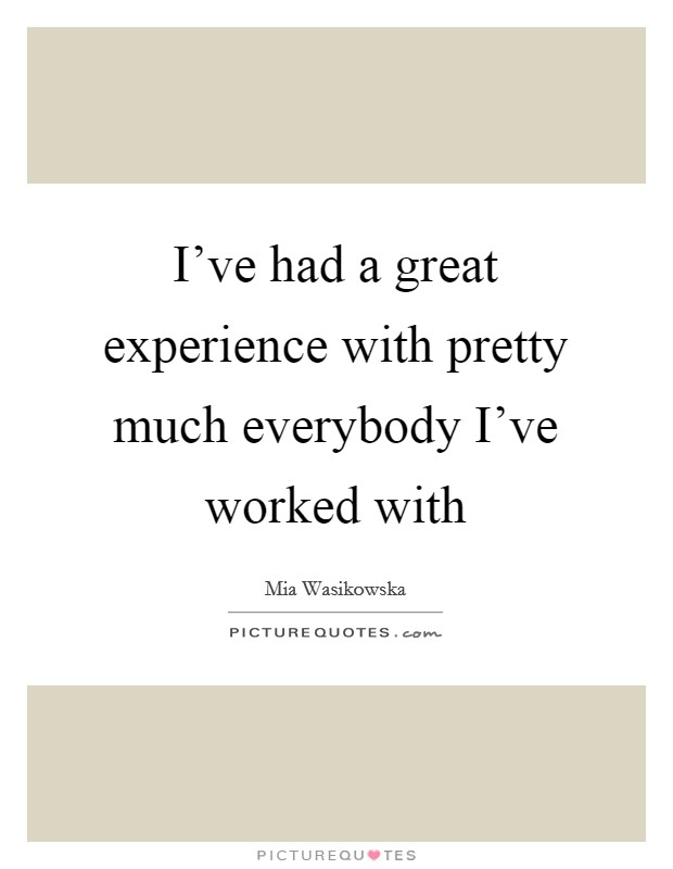 I've had a great experience with pretty much everybody I've worked with Picture Quote #1